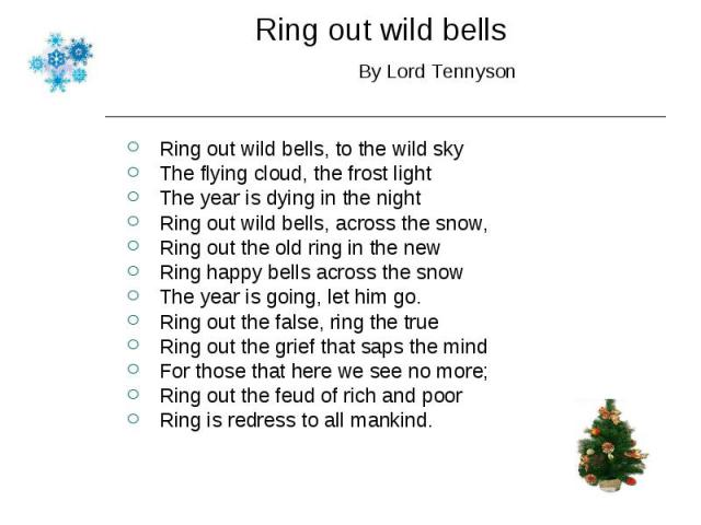 Ring out wild bells, to the wild sky Ring out wild bells, to the wild sky The flying cloud, the frost light The year is dying in the night Ring out wild bells, across the snow, Ring out the old ring in the new Ring happy bells across the snow The ye…