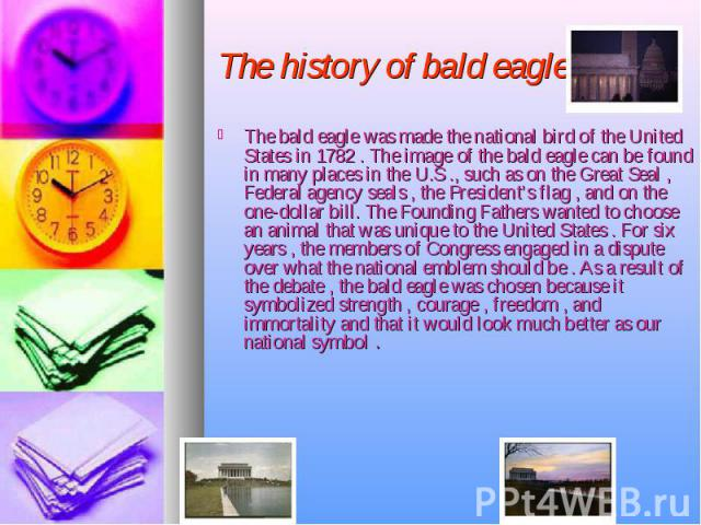 The history of bald eagle The bald eagle was made the national bird of the United States in 1782 . The image of the bald eagle can be found in many places in the U.S ., such as on the Great Seal , Federal agency seals , the President's flag , and on…