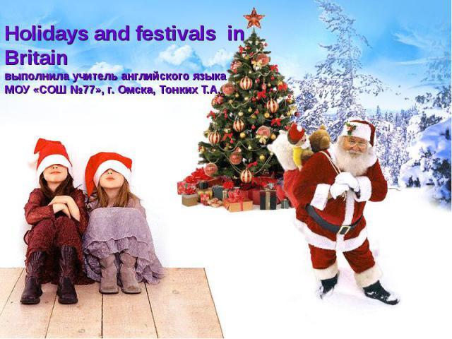 Holidays and festivals in Britain выполнила учитель английского языка МОУ «СОШ №77», г. Омска, Тонких Т.А.