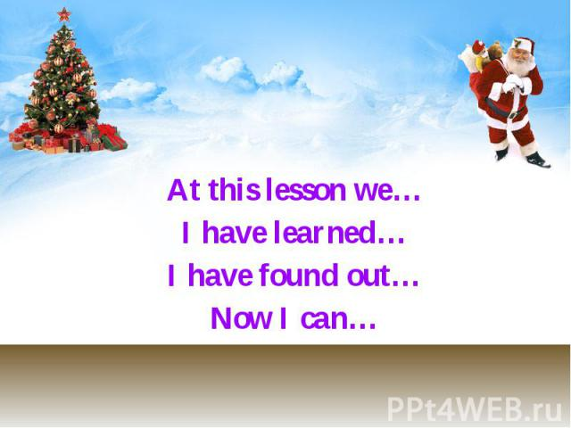 At this lesson we… At this lesson we… I have learned… I have found out… Now I can…