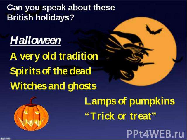 """Can you speak about these British holidays? Halloween A very old tradition Spirits of the dead Witches and ghosts Lamps of pumpkins """"Trick or treat"""""""