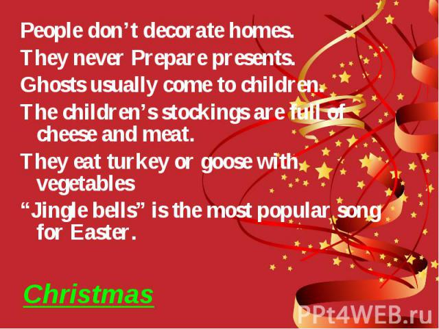 """Christmas People don't decorate homes. They never Prepare presents. Ghosts usually come to children. The children's stockings are full of cheese and meat. They eat turkey or goose with vegetables """"Jingle bells"""" is the most popular song for Easter."""