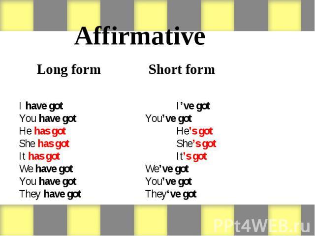 Affirmative Long form Short form I have got I've got You have got You've got He has got He's got She has got She's got It has got It's got We have got We've got You have got You've got They have got They've got