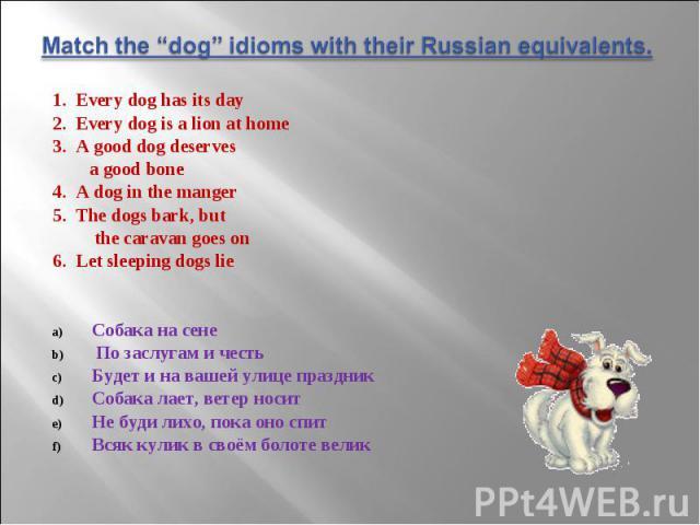 1. Every dog has its day 1. Every dog has its day 2. Every dog is a lion at home 3. A good dog deserves a good bone 4. A dog in the manger 5. The dogs bark, but the caravan goes on 6. Let sleeping dogs lie Собака на сене По заслугам и честь Будет и …