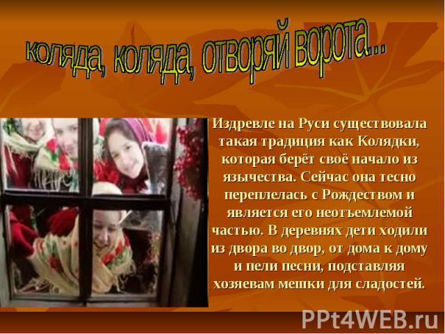 Издревле на Руси существовала такая традиция как Колядки, которая берёт своё начало из язычества. Сейчас она тесно переплелась с Рождеством и является его неотъемлемой частью. В деревнях дети ходили из двора во двор, от дома к дому и пели песни, под…