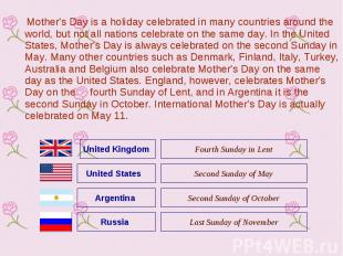 Mother's Day is a holiday celebrated in many countries around the world, but not