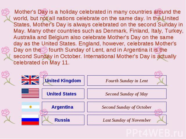 Mother's Day is a holiday celebrated in many countries around the world, but not all nations celebrate on the same day. In the United States, Mother's Day is always celebrated on the second Sunday in May. Many other countries such as Denmark, Finlan…