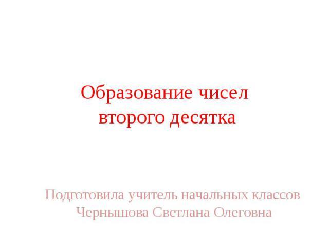 Образование чисел второго десятка Подготовила учитель начальных классов Чернышова Светлана Олеговна