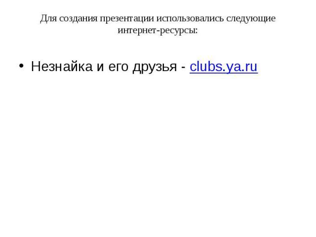Для создания презентации использовались следующие интернет-ресурсы: Незнайка и его друзья - clubs.ya.ru