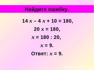 Найдите ошибку. 14 х – 4 х + 10 = 180, 20 х = 180, х = 180 : 20, х = 9. Ответ: х
