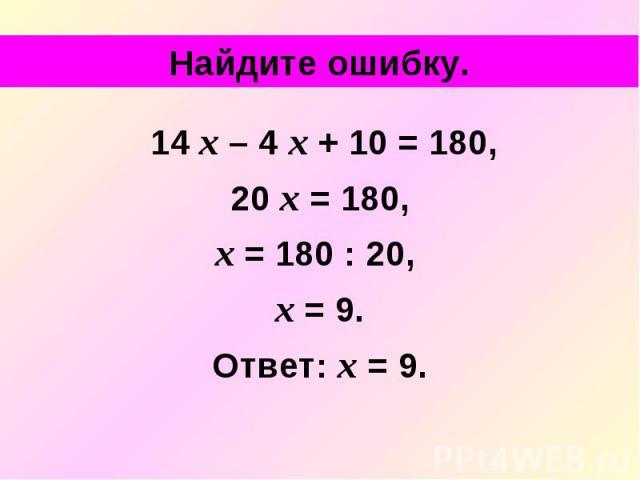 Найдите ошибку. 14 х – 4 х + 10 = 180, 20 х = 180, х = 180 : 20, х = 9. Ответ: х = 9.