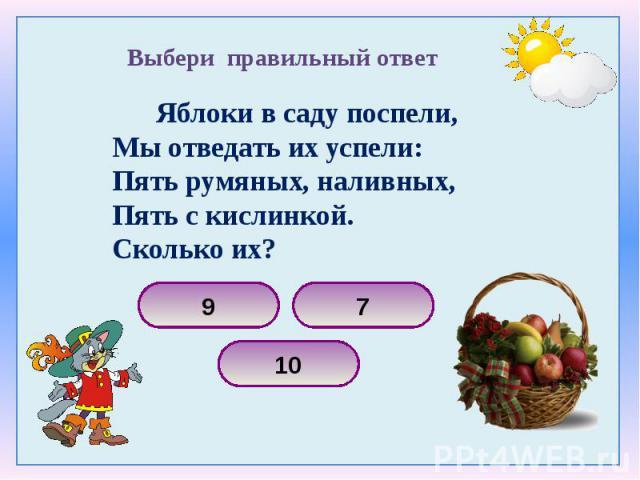 Яблоки в саду поспели, Яблоки в саду поспели, Мы отведать их успели: Пять румяных, наливных, Пять с кислинкой. Сколько их?