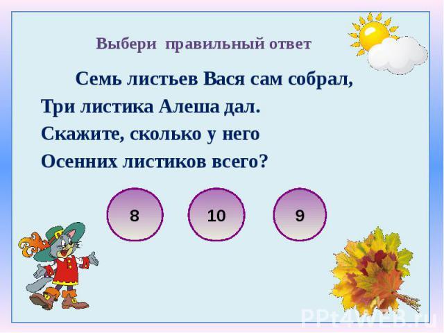 Семь листьев Вася сам собрал, Семь листьев Вася сам собрал, Три листика Алеша дал. Скажите, сколько у него Осенних листиков всего?