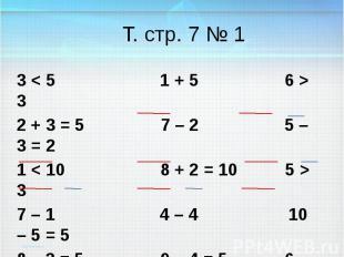 Т. стр. 7 № 1 3 < 5 1 + 5 6 > 3 2 + 3 = 5 7 – 2 5 – 3 = 2 1 < 10 8 + 2