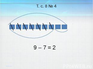 9 – 7 = Т. с. 8 № 4