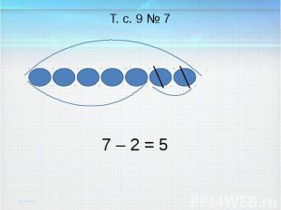 7 – 2 = Т. с. 9 № 7