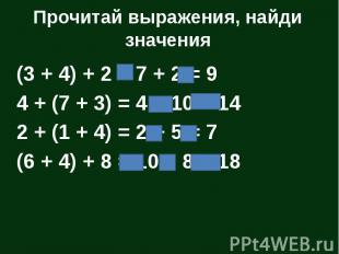 Прочитай выражения, найди значения (3 + 4) + 2 = 7 + 2 = 9 4 + (7 + 3) = 4 + 10