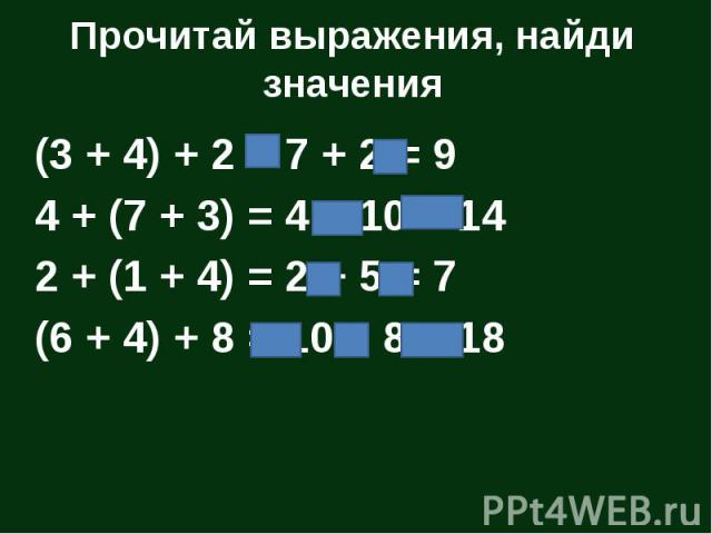 Прочитай выражения, найди значения (3 + 4) + 2 = 7 + 2 = 9 4 + (7 + 3) = 4 + 10 = 14 2 + (1 + 4) = 2 + 5 = 7 (6 + 4) + 8 = 10 + 8 = 18