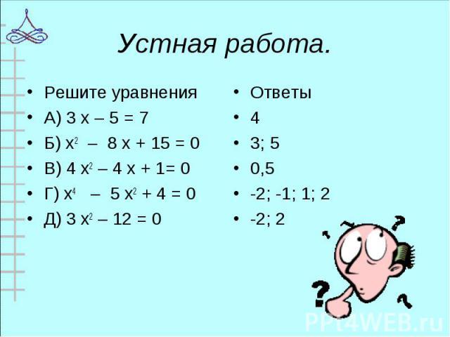 Решите уравнения Решите уравнения А) 3 х – 5 = 7 Б) х2 – 8 х + 15 = 0 В) 4 х2 – 4 х + 1= 0 Г) х4 – 5 х2 + 4 = 0 Д) 3 х2 – 12 = 0