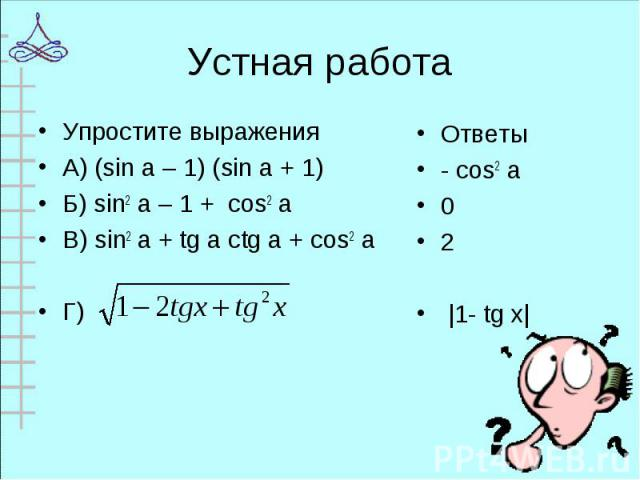 Упростите выражения Упростите выражения А) (sin a – 1) (sin a + 1) Б) sin2 a – 1 + cos2 a В) sin2 a + tg a ctg a + cos2 a Г)