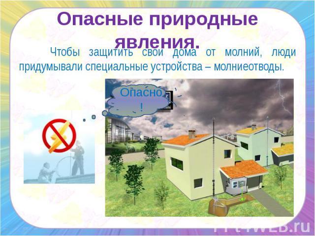 Опасные природные явления. Чтобы защитить свои дома от молний, люди придумывали специальные устройства – молниеотводы.