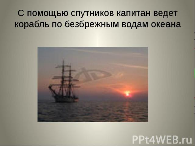 С помощью спутников капитан ведет корабль по безбрежным водам океана
