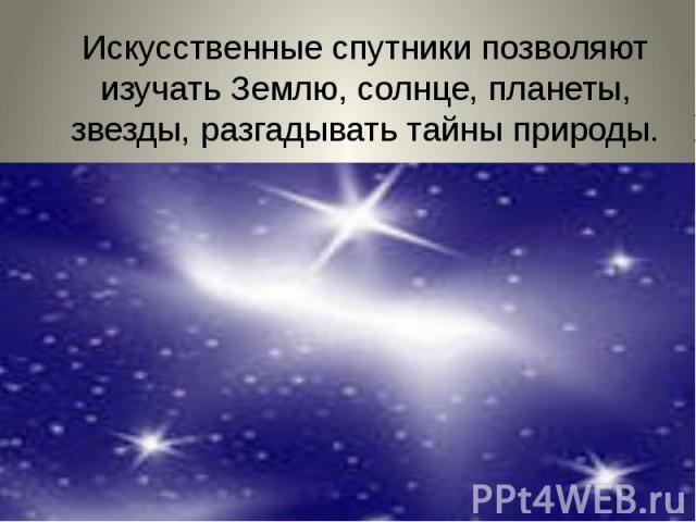 Искусственные спутники позволяют изучать Землю, солнце, планеты, звезды, разгадывать тайны природы.