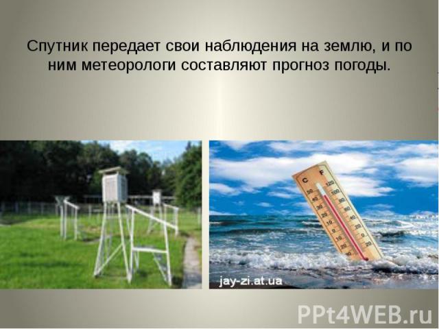 Спутник передает свои наблюдения на землю, и по ним метеорологи составляют прогноз погоды.