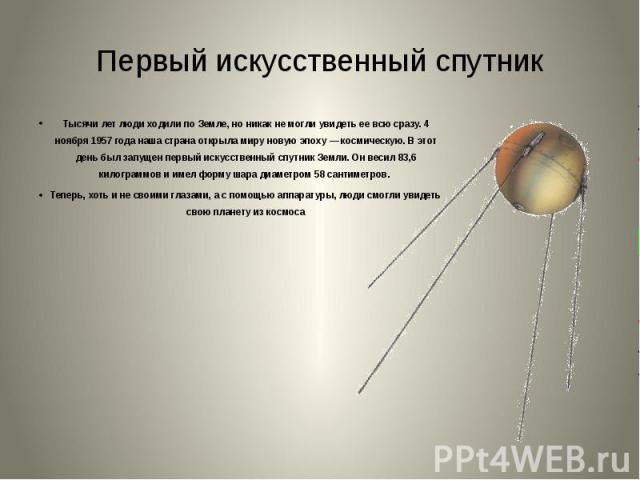 Первый искусственный спутник Тысячи лет люди ходили по Земле, но никак не могли увидеть ее всю сразу. 4 ноября 1957 года наша страна открыла миру новую эпоху — космическую. В этот день был запущен первый искусственный спутник Земли. Он весил 83,6 ки…