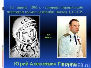 12 апреля 1961 г. - совершён первый полёт человека в космос на корабле Восток-1,