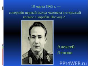18 марта 1965 г. — 18 марта 1965 г. — совершён первый выход человека в открытый