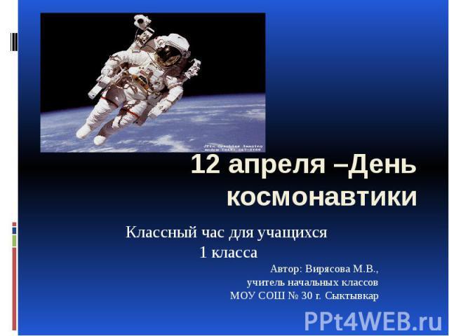 12 апреля –День космонавтики Классный час для учащихся 1 класса Автор: Вирясова М.В., учитель начальных классов МОУ СОШ № 30 г. Сыктывкар