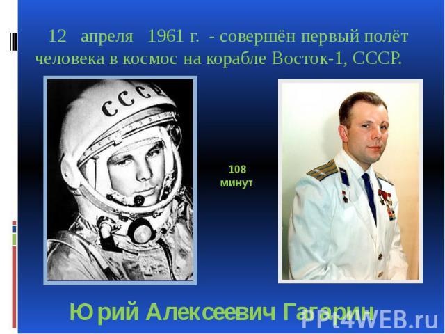 12 апреля 1961 г. - совершён первый полёт человека в космос на корабле Восток-1, СССР. 12 апреля 1961 г. - совершён первый полёт человека в космос на корабле Восток-1, СССР.