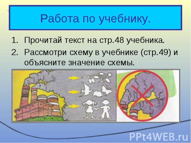 Прочитай текст на стр.48 учебника. Прочитай текст на стр.48 учебника. Рассмотри схему в учебнике (стр.49) и объясните значение схемы. Что необходимо делать, чтобы защитить воздух от загрязнения?
