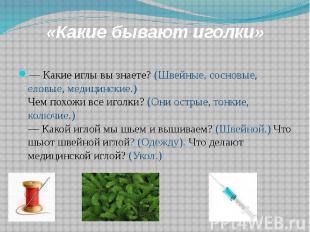 «Какие бывают иголки» — Какие иглы вы знаете? (Швейные, сосновые, еловые, медици