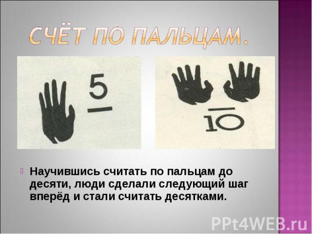 Научившись считать по пальцам до десяти, люди сделали следующий шаг вперёд и стали считать десятками. Научившись считать по пальцам до десяти, люди сделали следующий шаг вперёд и стали считать десятками.