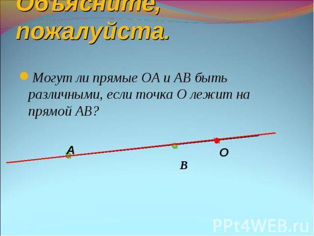 Могут ли прямые ОА и АВ быть различными, если точка О лежит на прямой АВ? Могут ли прямые ОА и АВ быть различными, если точка О лежит на прямой АВ? В