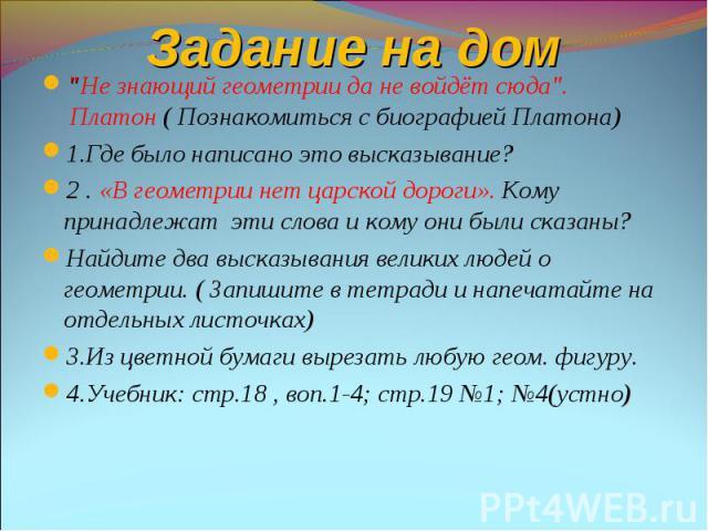 """""""Не знающий геометрии да не войдёт сюда"""". Платон ( Познакомиться с биографией Платона) """"Не знающий геометрии да не войдёт сюда"""". Платон ( Познакомиться с биографией Платона) 1.Где было написано это высказывание? 2 . «В геометрии …"""
