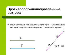 Противоположнонаправленные вектора – коллинеарные вектора, направленные в против