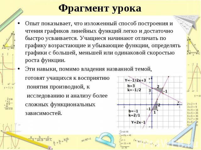 Опыт показывает, что изложенный способ построения и чтения графиков линейных функций легко и достаточно быстро усваивается. Учащиеся начинают отличать по графику возрастающие и убывающие функции, определять графики с большей, меньшей или одинаковой …