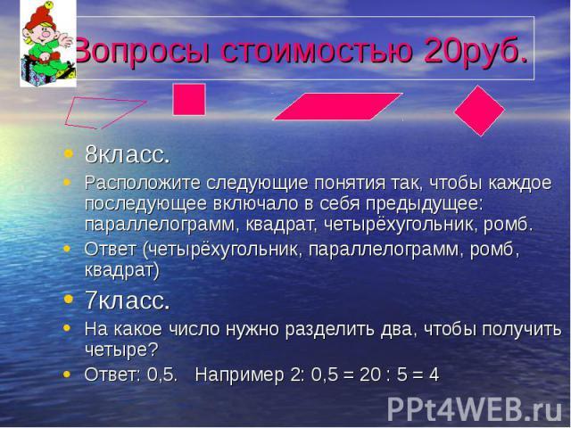 Вопросы стоимостью 20руб. 8класс. Расположите следующие понятия так, чтобы каждое последующее включало в себя предыдущее: параллелограмм, квадрат, четырёхугольник, ромб. Ответ (четырёхугольник, параллелограмм, ромб, квадрат) 7класс. На какое число н…