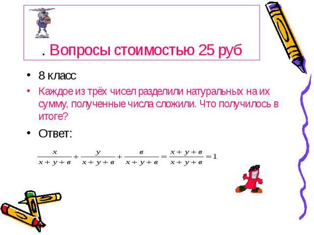 . Вопросы стоимостью 25 руб 8 класс Каждое из трёх чисел разделили натуральных на их сумму, полученные числа сложили. Что получилось в итоге? Ответ: