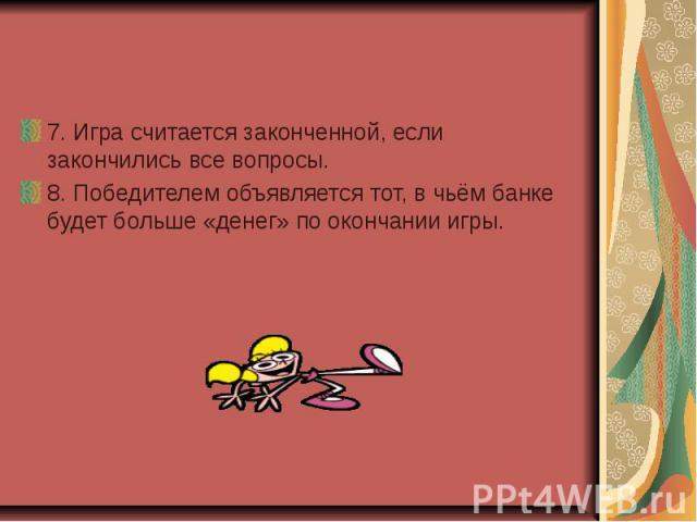 7. Игра считается законченной, если закончились все вопросы. 8. Победителем объявляется тот, в чьём банке будет больше «денег» по окончании игры.