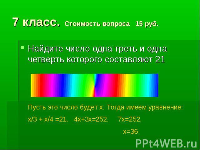 7 класс. Стоимость вопроса 15 руб. Найдите число одна треть и одна четверть которого составляют 21