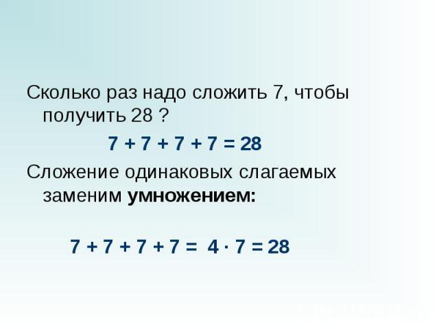 Сколько раз надо сложить 7, чтобы получить 28 ? Сколько раз надо сложить 7, чтобы получить 28 ?  7 + 7 + 7 + 7 = 28 Сложение одинаковых слагаемых заменим умножением:…
