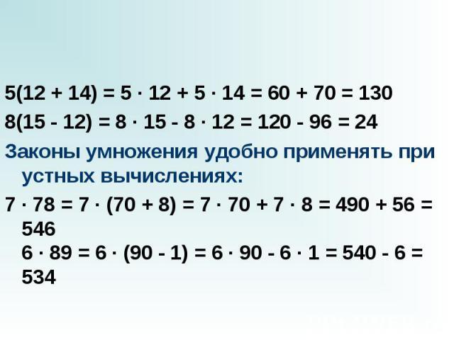 5(12 + 14) = 5 · 12 + 5 · 14 = 60 + 70 = 130 5(12 + 14) = 5 · 12 + 5 · 14 = 60 + 70 = 130 8(15 - 12) = 8 · 15 - 8 · 12 = 120 - 96 = 24 Законы умножения удобно применять при устных вычислениях: 7 · 78 = 7 · (70 + 8) = 7 · 70 + 7 · 8 = 490 + 56 = 546 …