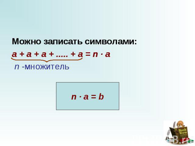 Можно записать символами: Можно записать символами: a + a + a + ..... + a = n · a   n -множитель