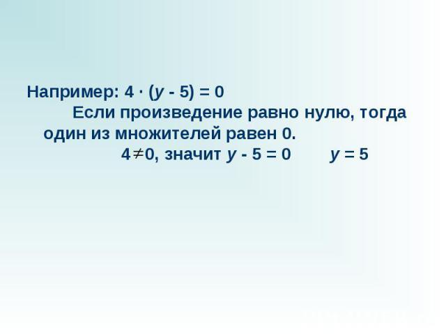 Например: 4 · (y - 5) = 0 Если произведение равно нулю, тогда один из множителей равен 0.  4 0, значит y - 5 = 0…