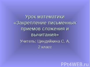 Урок математики «Закрепление письменных приемов сложения и вычитания» Учитель: Ц