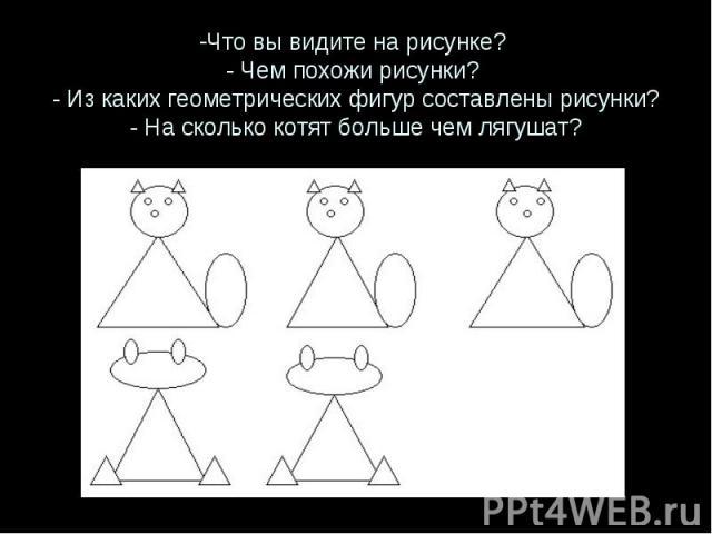 Что вы видите на рисунке? - Чем похожи рисунки? - Из каких геометрических фигур составлены рисунки? - На сколько котят больше чем лягушат?